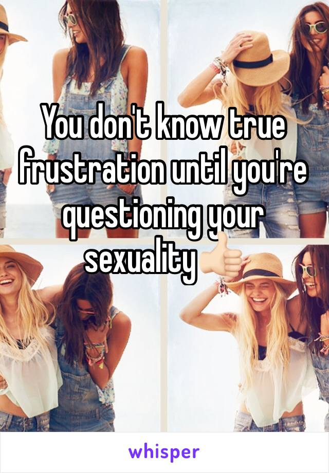 You don't know true frustration until you're questioning your sexuality👍🏻