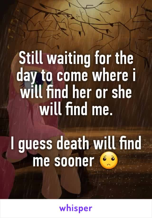 Still waiting for the day to come where i will find her or she will find me.  I guess death will find me sooner 🙁