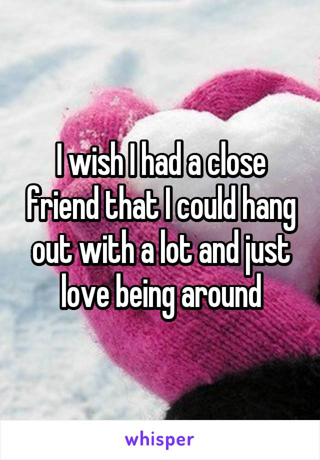 I wish I had a close friend that I could hang out with a lot and just love being around