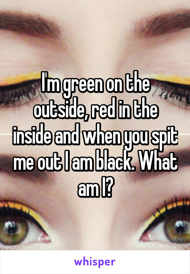 I'm green on the outside, red in the inside and when you spit me out I am black. What am I?