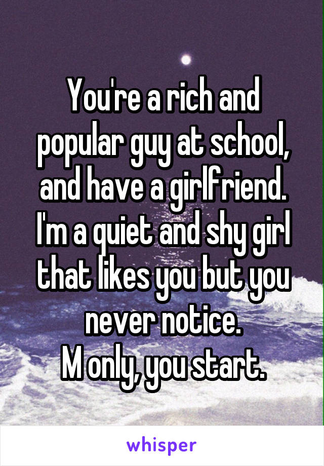 You're a rich and popular guy at school, and have a girlfriend. I'm a quiet and shy girl that likes you but you never notice. M only, you start.