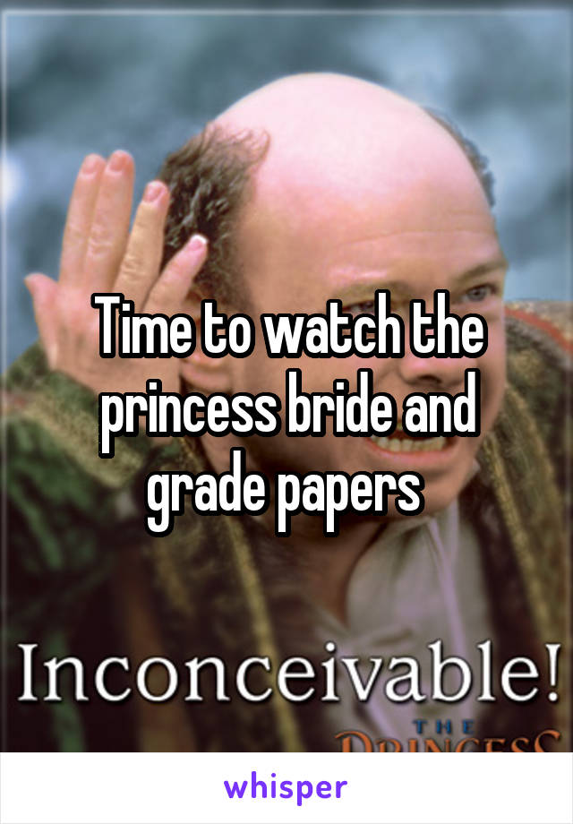 Time to watch the princess bride and grade papers