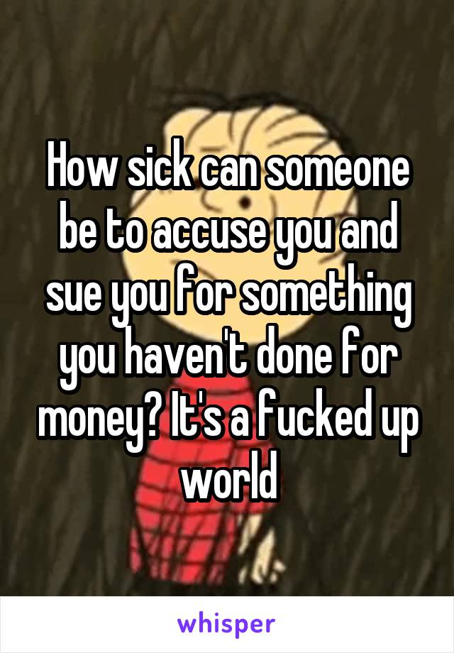 How sick can someone be to accuse you and sue you for something you haven't done for money? It's a fucked up world