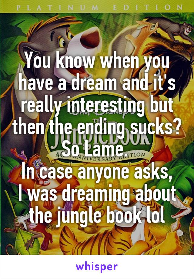 You know when you have a dream and it's really interesting but then the ending sucks? So Lame.  In case anyone asks, I was dreaming about the jungle book lol