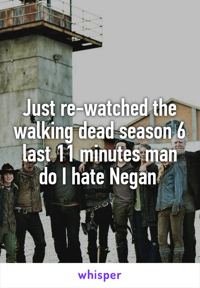 Just re-watched the walking dead season 6 last 11 minutes man do I hate Negan