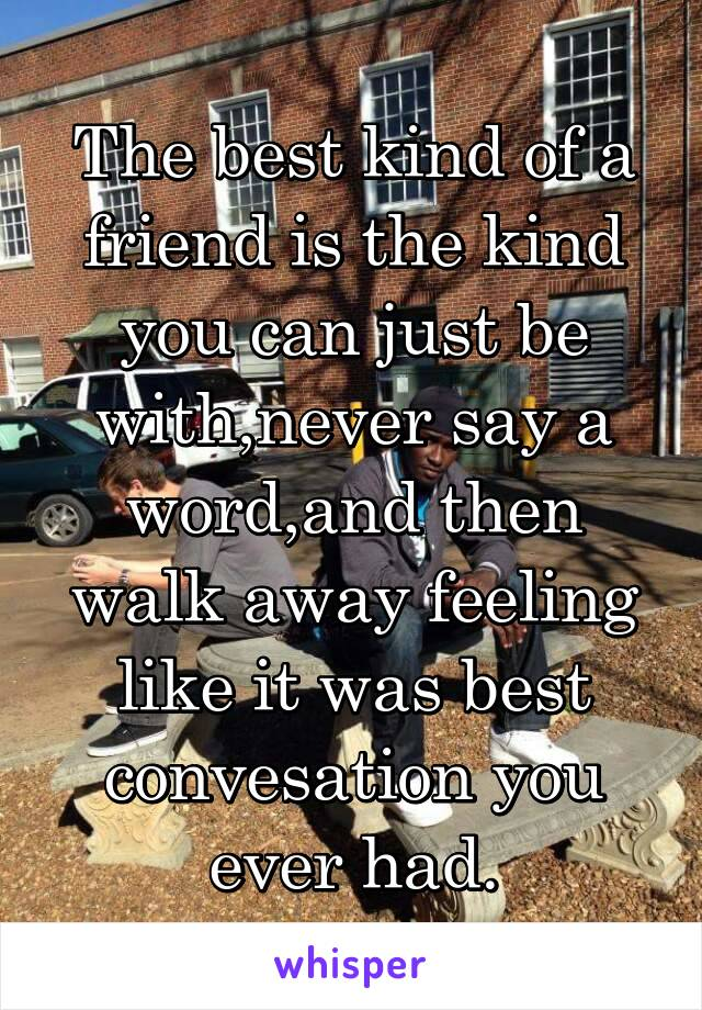 The best kind of a friend is the kind you can just be with,never say a word,and then walk away feeling like it was best convesation you ever had.