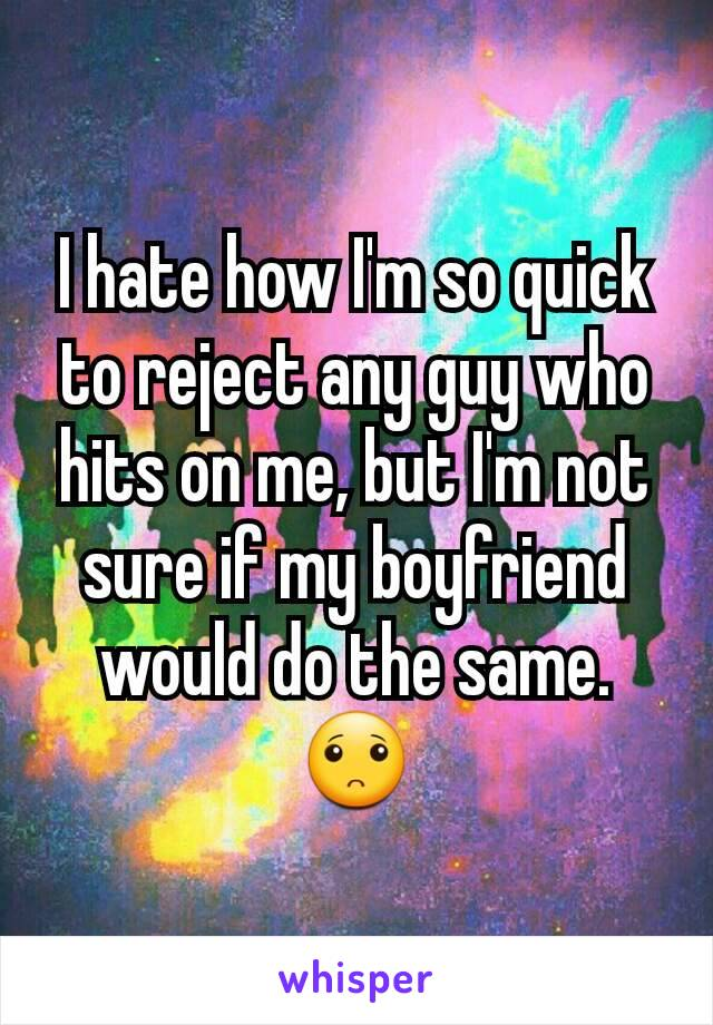 I hate how I'm so quick to reject any guy who hits on me, but I'm not sure if my boyfriend would do the same. 🙁
