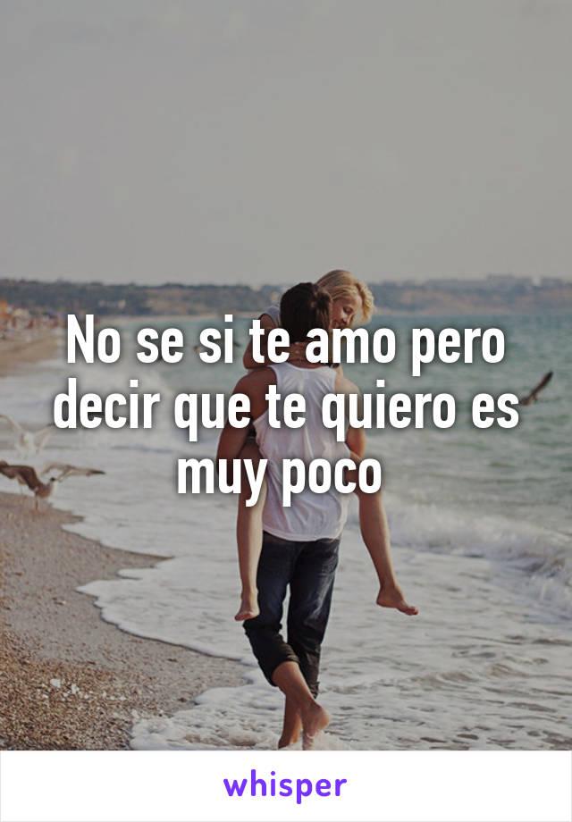 No se si te amo pero decir que te quiero es muy poco