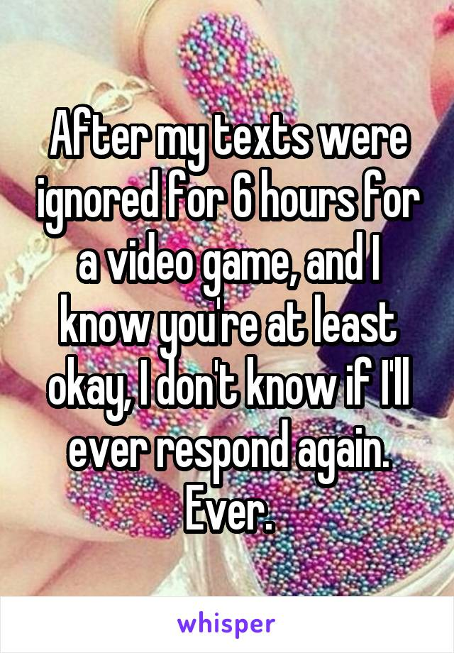 After my texts were ignored for 6 hours for a video game, and I know you're at least okay, I don't know if I'll ever respond again. Ever.