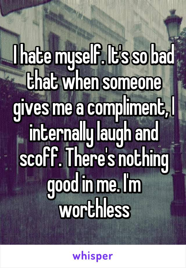 I hate myself. It's so bad that when someone gives me a compliment, I internally laugh and scoff. There's nothing good in me. I'm worthless