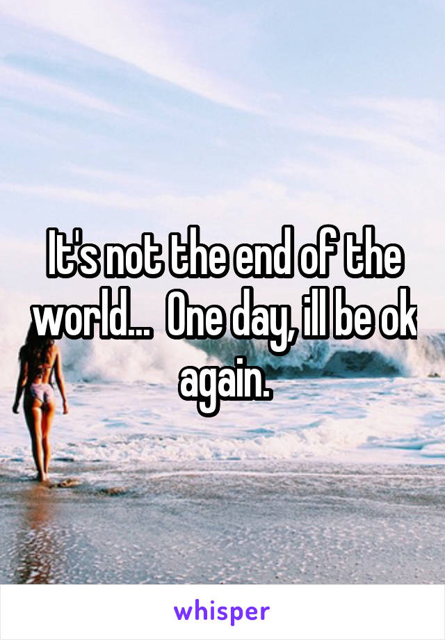 It's not the end of the world...  One day, ill be ok again.