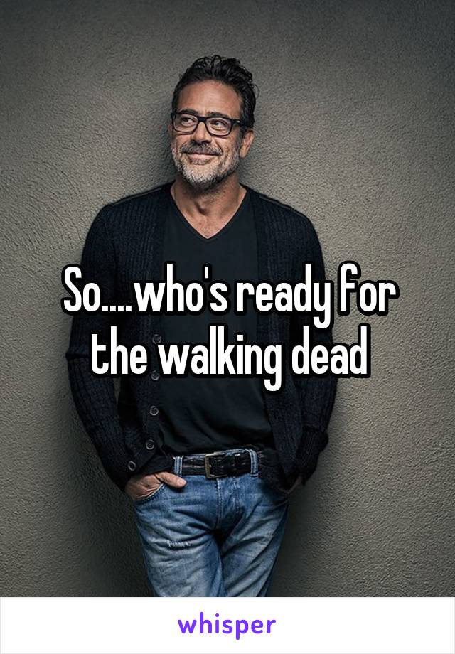 So....who's ready for the walking dead