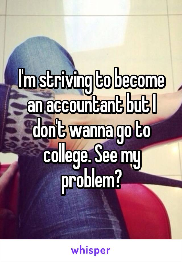 I'm striving to become an accountant but I don't wanna go to college. See my problem?