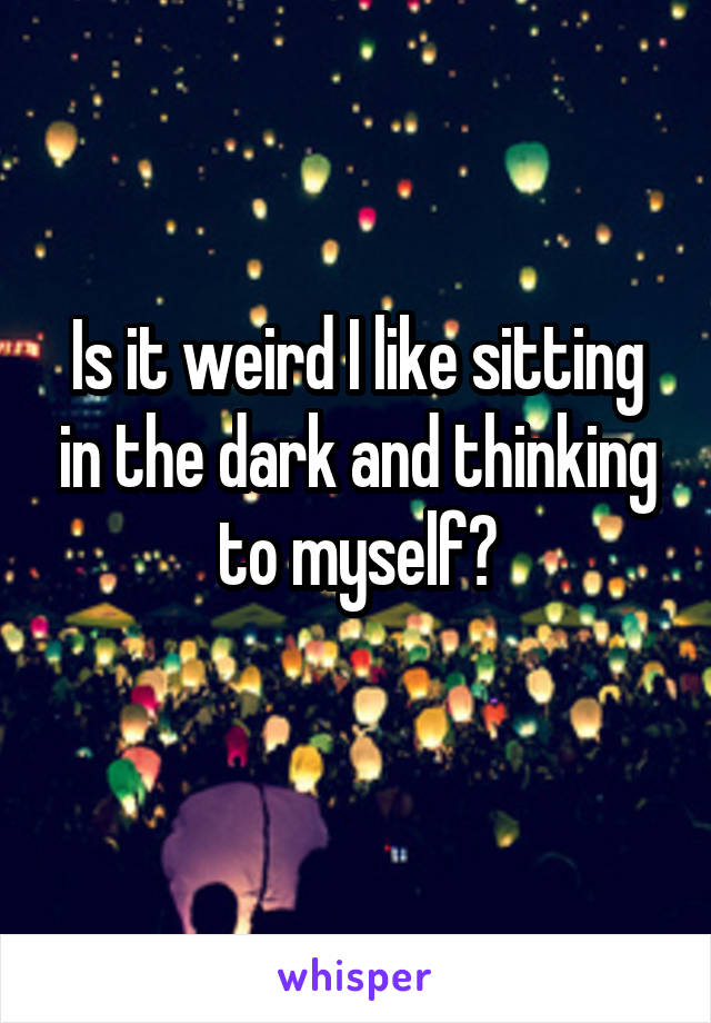 Is it weird I like sitting in the dark and thinking to myself?