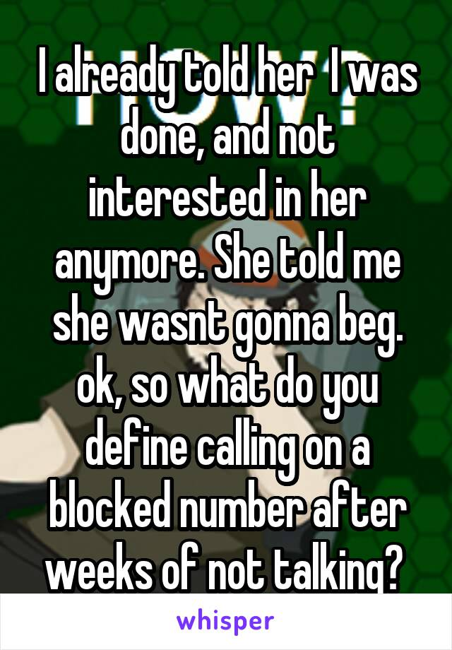 I already told her  I was done, and not interested in her anymore. She told me she wasnt gonna beg. ok, so what do you define calling on a blocked number after weeks of not talking?