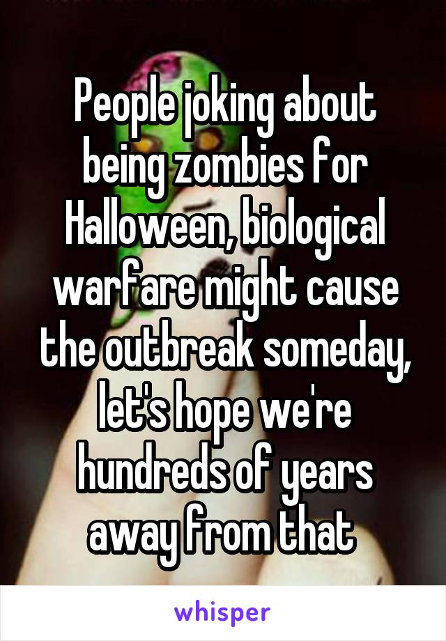 People joking about being zombies for Halloween, biological warfare might cause the outbreak someday, let's hope we're hundreds of years away from that