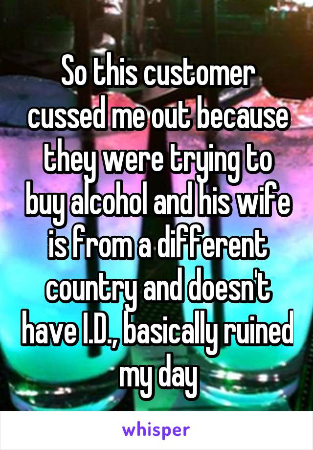 So this customer cussed me out because they were trying to buy alcohol and his wife is from a different country and doesn't have I.D., basically ruined my day