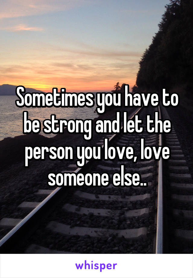 Sometimes you have to be strong and let the person you love, love someone else..