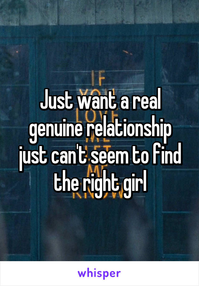 Just want a real genuine relationship just can't seem to find the right girl