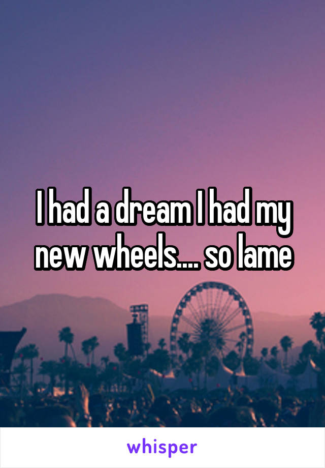 I had a dream I had my new wheels.... so lame