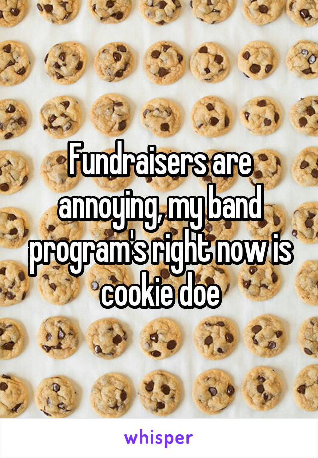 Fundraisers are annoying, my band program's right now is cookie doe