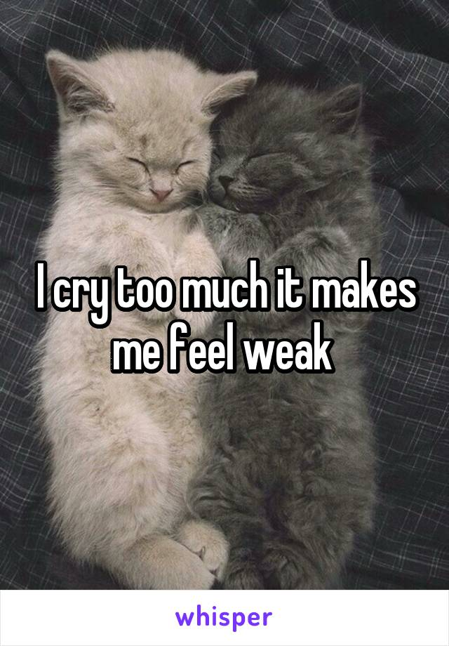 I cry too much it makes me feel weak