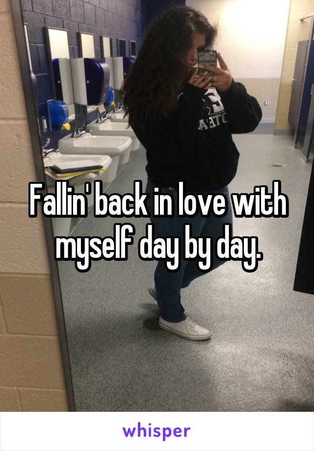 Fallin' back in love with myself day by day.