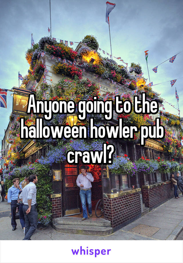 Anyone going to the halloween howler pub crawl?