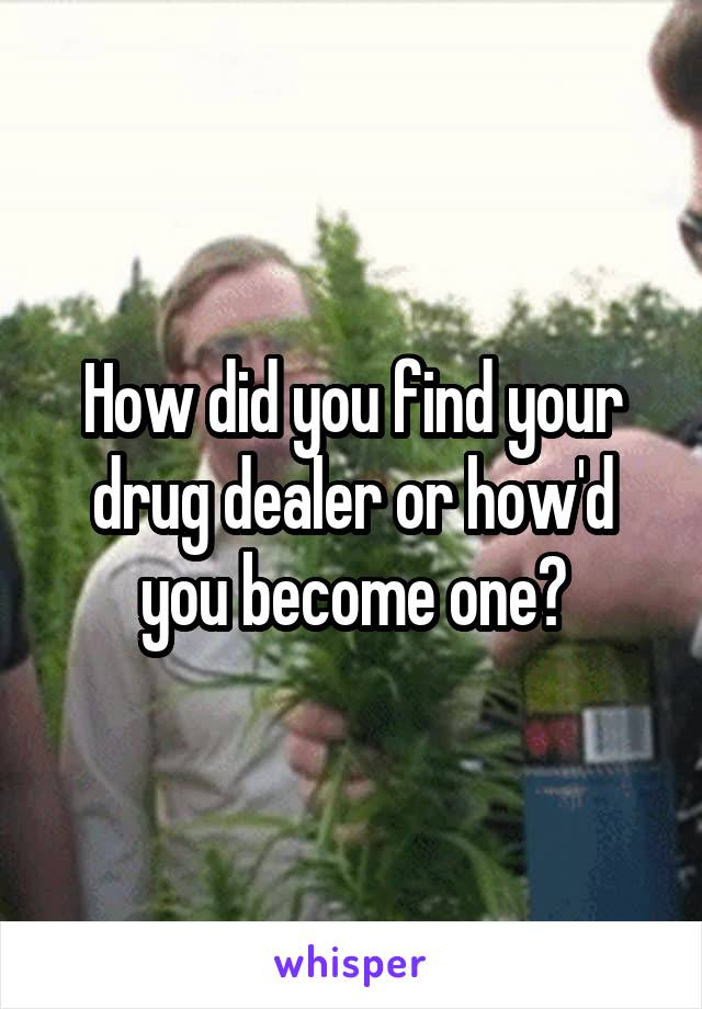 How did you find your drug dealer or how'd you become one?