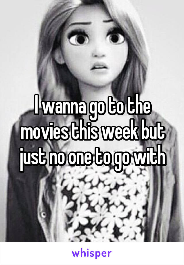 I wanna go to the movies this week but just no one to go with