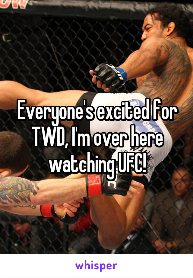 Everyone's excited for TWD, I'm over here watching UFC!