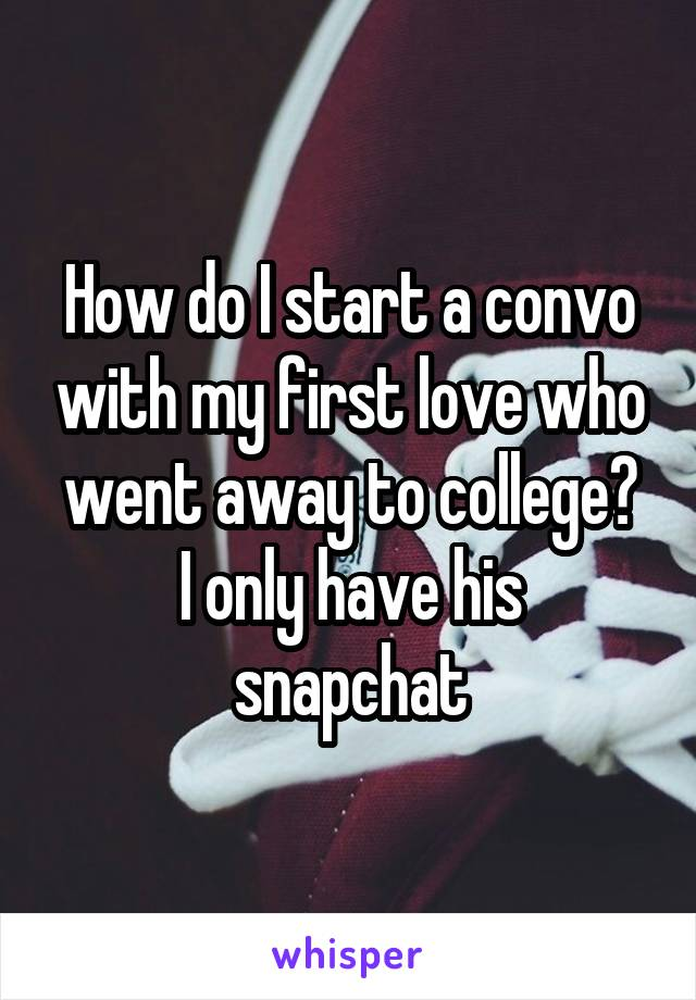 How do I start a convo with my first love who went away to college? I only have his snapchat