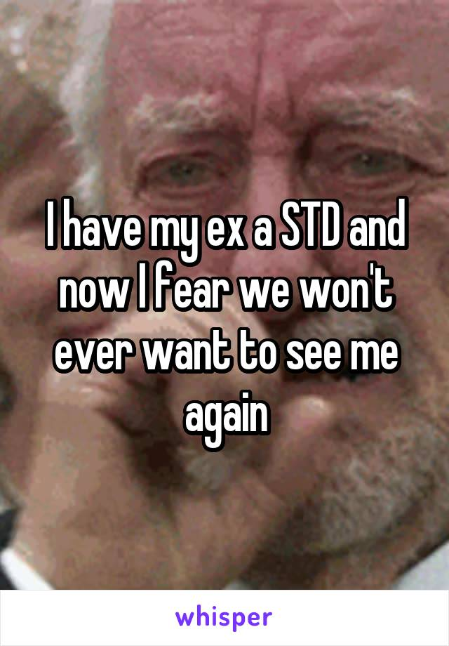 I have my ex a STD and now I fear we won't ever want to see me again