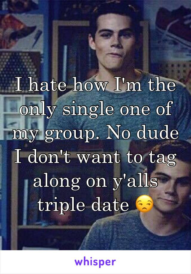 I hate how I'm the only single one of my group. No dude I don't want to tag along on y'alls triple date 😒