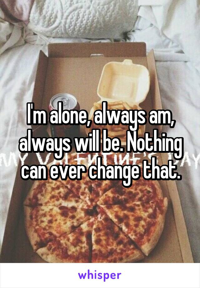 I'm alone, always am, always will be. Nothing can ever change that.