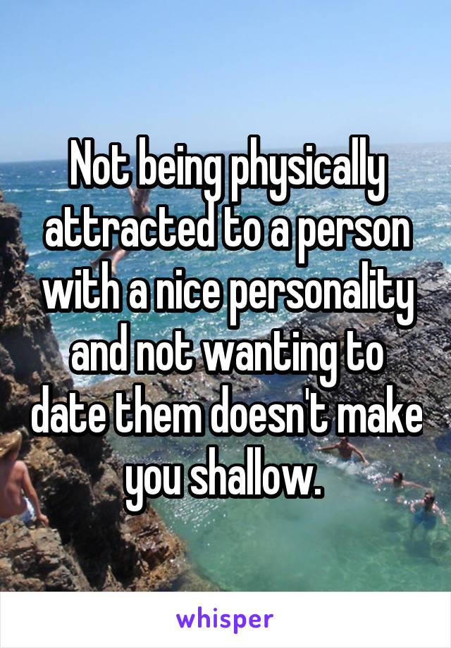 Not being physically attracted to a person with a nice personality and not wanting to date them doesn't make you shallow.