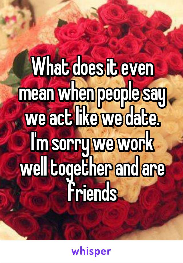 What does it even mean when people say we act like we date. I'm sorry we work well together and are friends