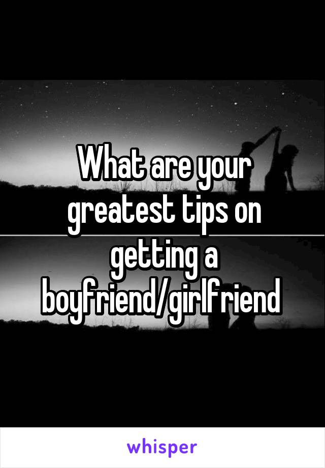 What are your greatest tips on getting a boyfriend/girlfriend
