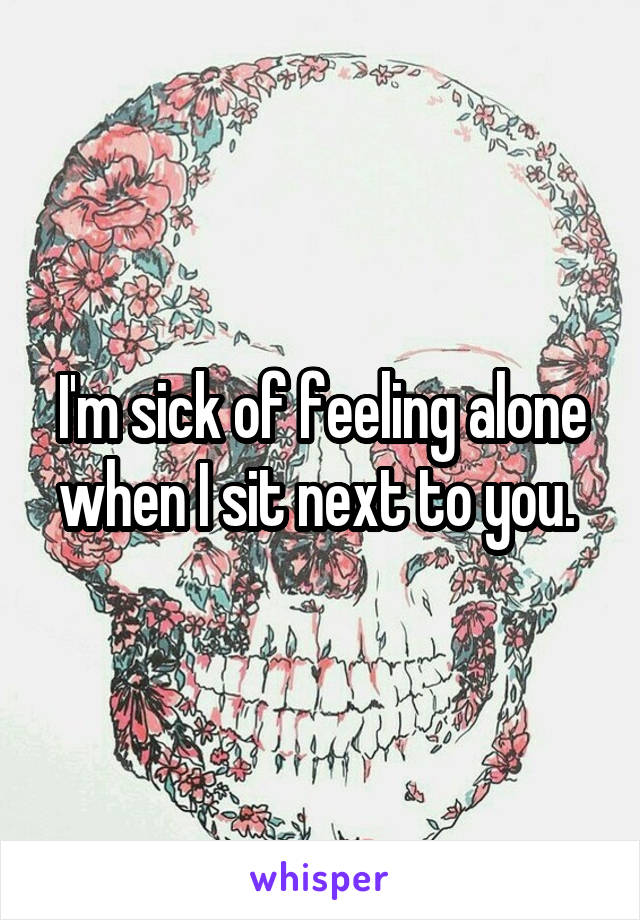 I'm sick of feeling alone when I sit next to you.