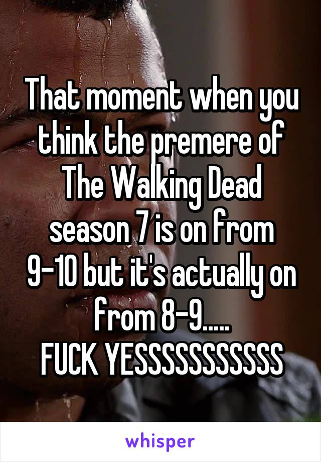 That moment when you think the premere of The Walking Dead season 7 is on from 9-10 but it's actually on from 8-9..... FUCK YESSSSSSSSSSS