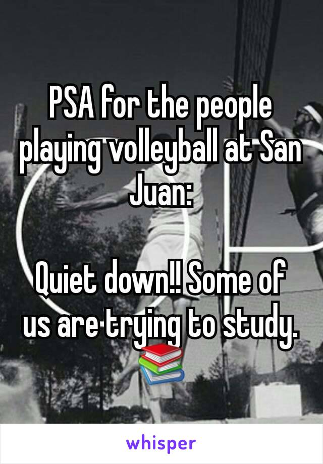 PSA for the people playing volleyball at San Juan:  Quiet down!! Some of us are trying to study. 📚