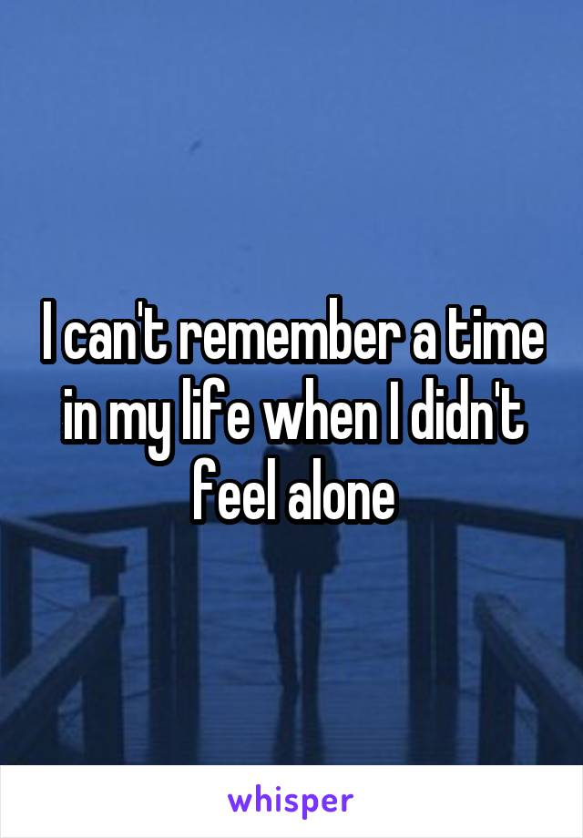 I can't remember a time in my life when I didn't feel alone