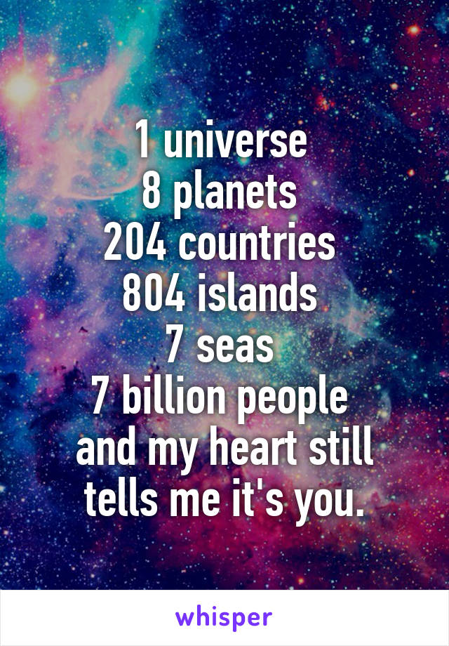 1 universe  8 planets  204 countries  804 islands  7 seas  7 billion people  and my heart still tells me it's you.