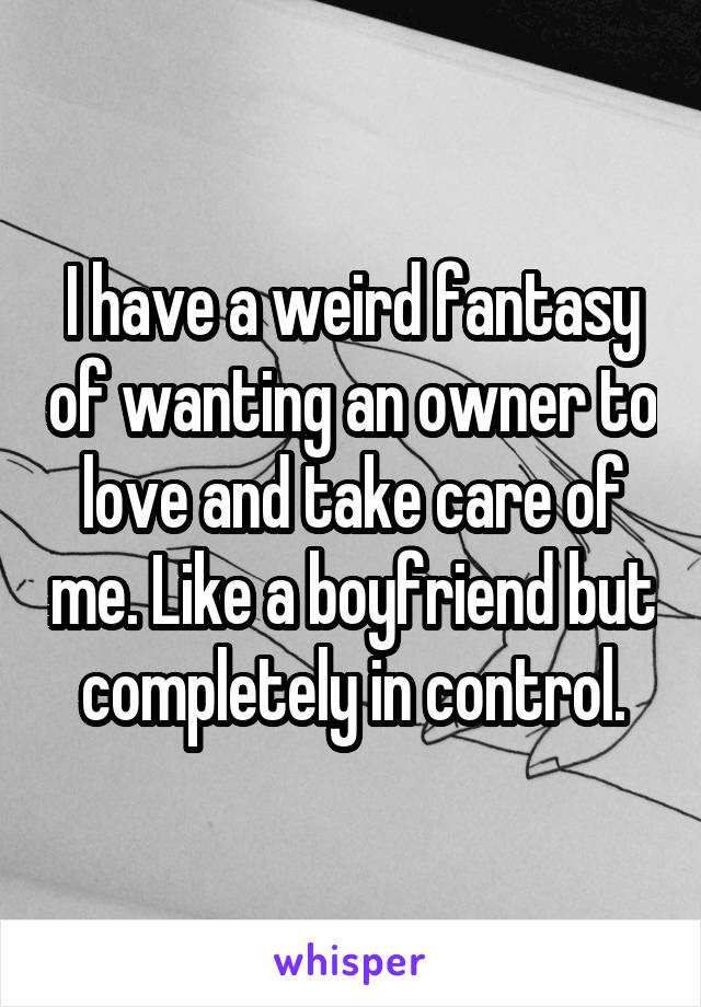 I have a weird fantasy of wanting an owner to love and take care of me. Like a boyfriend but completely in control.
