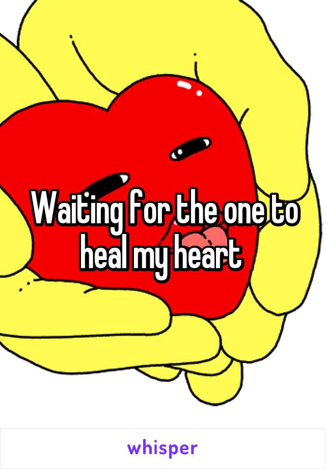Waiting for the one to heal my heart