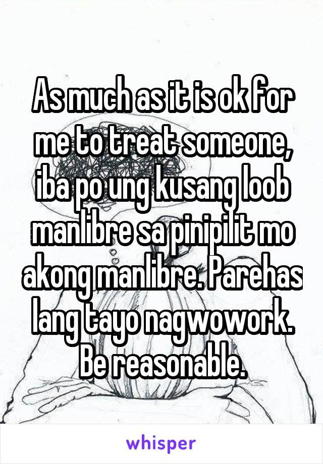 As much as it is ok for me to treat someone, iba po ung kusang loob manlibre sa pinipilit mo akong manlibre. Parehas lang tayo nagwowork. Be reasonable.