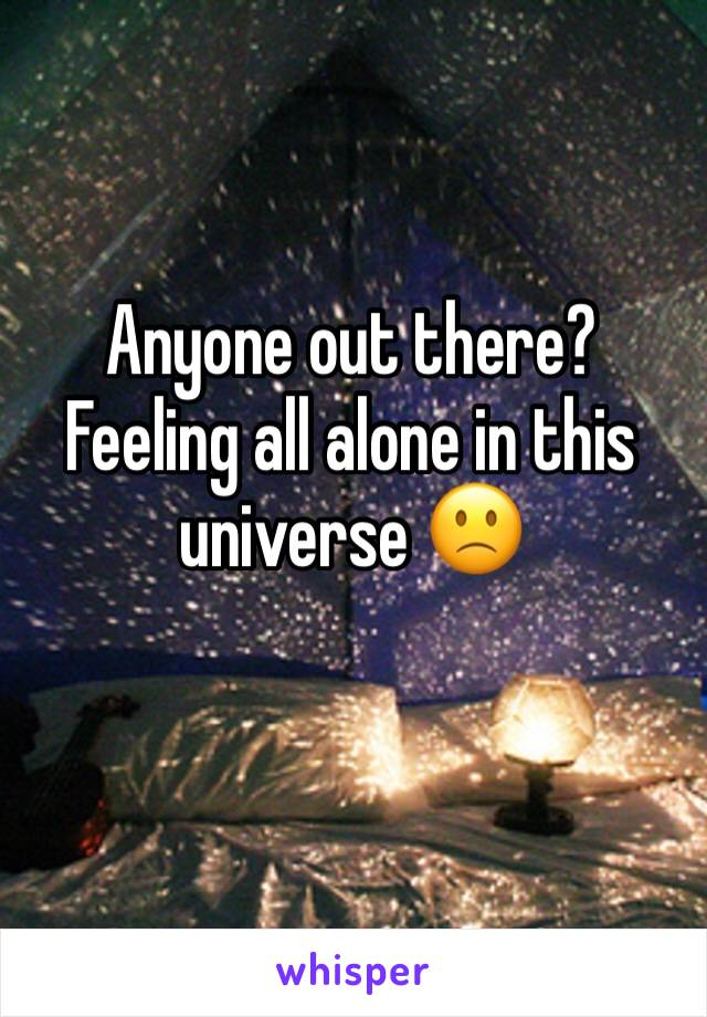 Anyone out there? Feeling all alone in this universe 🙁