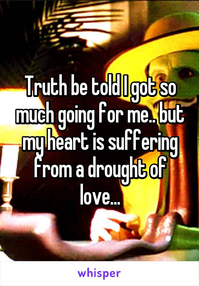 Truth be told I got so much going for me.. but my heart is suffering from a drought of love...