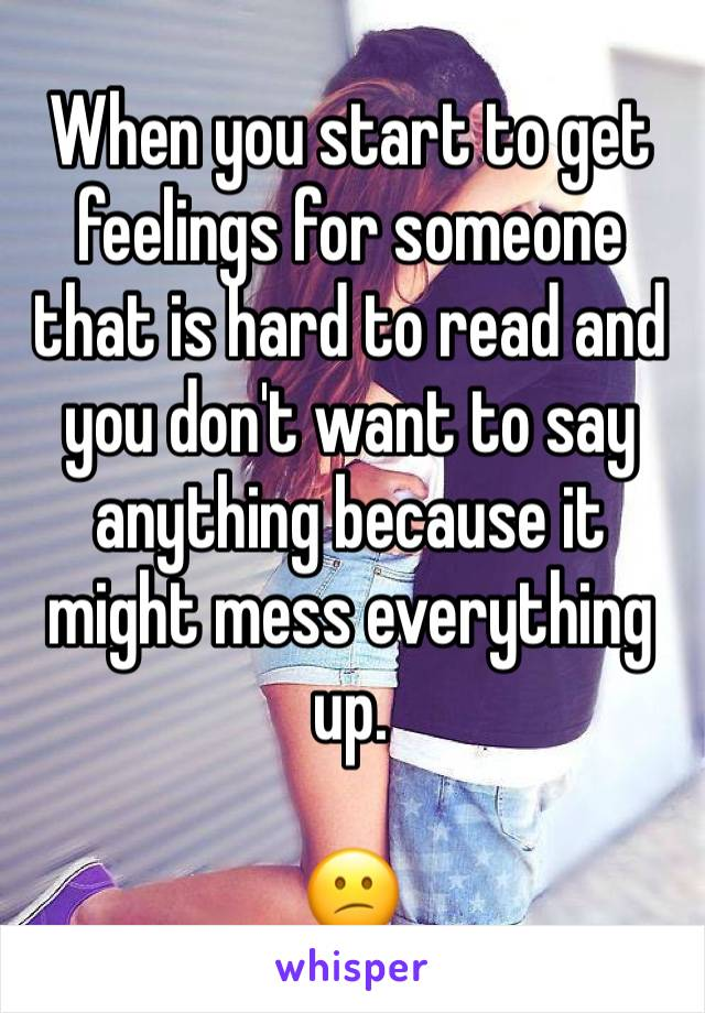 When you start to get feelings for someone that is hard to read and you don't want to say anything because it might mess everything up.  😕