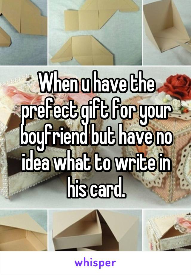 When u have the prefect gift for your boyfriend but have no idea what to write in his card.